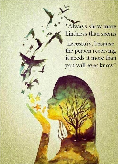 always-show-more-kindness-than-seems-necessary-because-the-person-receiving-it-needs-it-more-than-you-will-ever-know-quote-1